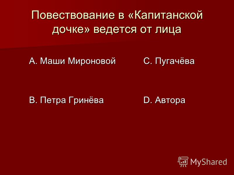 Повествование в «Капитанской дочке» ведется от лица А. Маши Мироновой В. Петра Гринёва С. Пугачёва D. Автора
