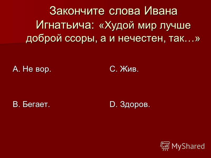 Закончите слова Ивана Игнатьича: «Худой мир лучше доброй ссоры, а и нечестен, так…» А. Не вор. В. Бегает. С. Жив. D. Здоров.