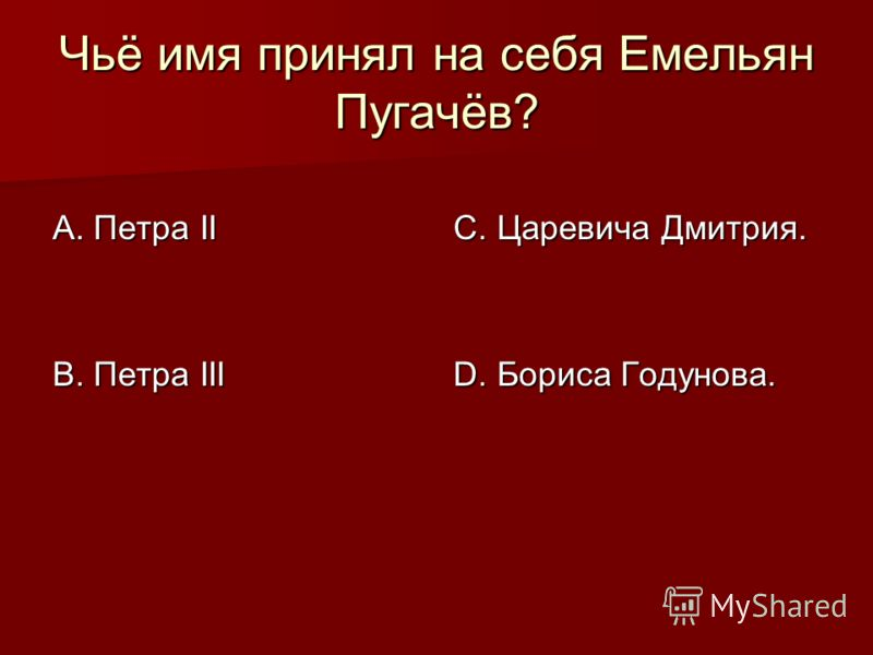 Чьё имя принял на себя Емельян Пугачёв? А. Петра II В. Петра III С. Царевича Дмитрия. D. Бориса Годунова.