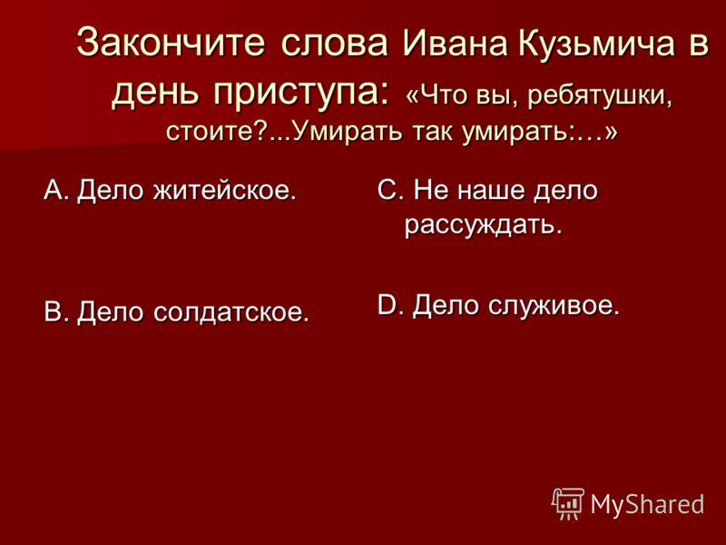 Закончите слова Ивана Кузьмича в день приступа: «Что вы, ребятушки, стоите?...Умирать так умирать:…» А. Дело житейское. В. Дело солдатское. С. Не наше дело рассуждать. D. Дело служивое.