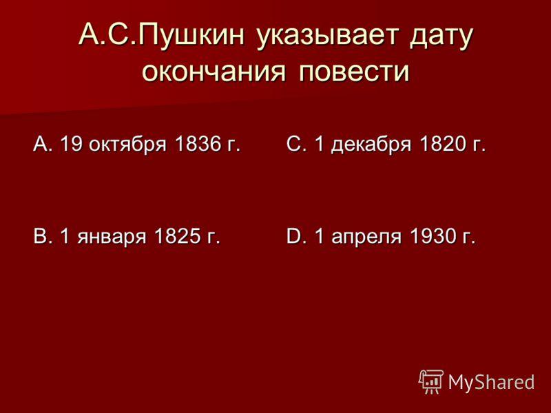 А.С.Пушкин указывает дату окончания повести А. 19 октября 1836 г. В. 1 января 1825 г. С. 1 декабря 1820 г. D. 1 апреля 1930 г.