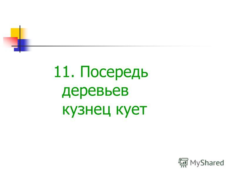 11. Посередь деревьев кузнец кует