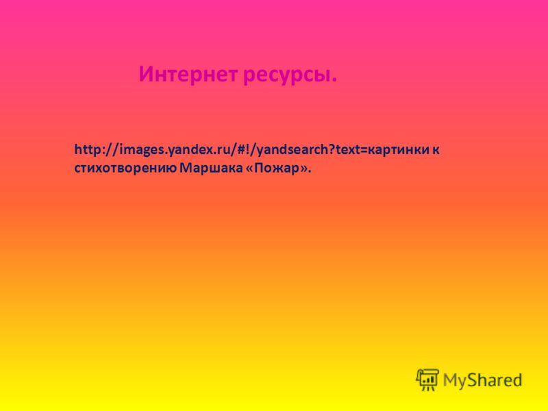 http://images.yandex.ru/#!/yandsearch?text=картинки к стихотворению Маршака «Пожар». Интернет ресурсы.