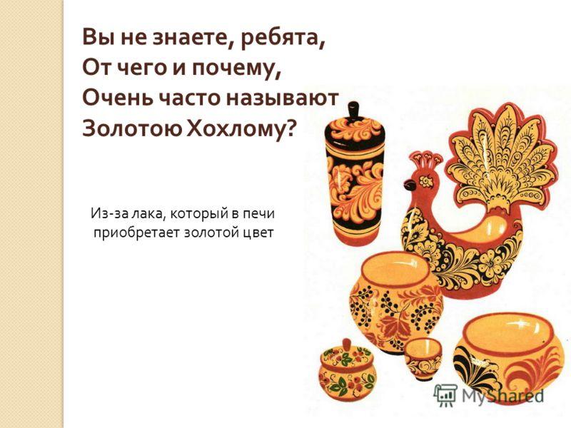 Есть посуда не простая, А точно – золотая! С яркими узорчиками Ягодками и листочками. Называется она- Золотая Хохлома