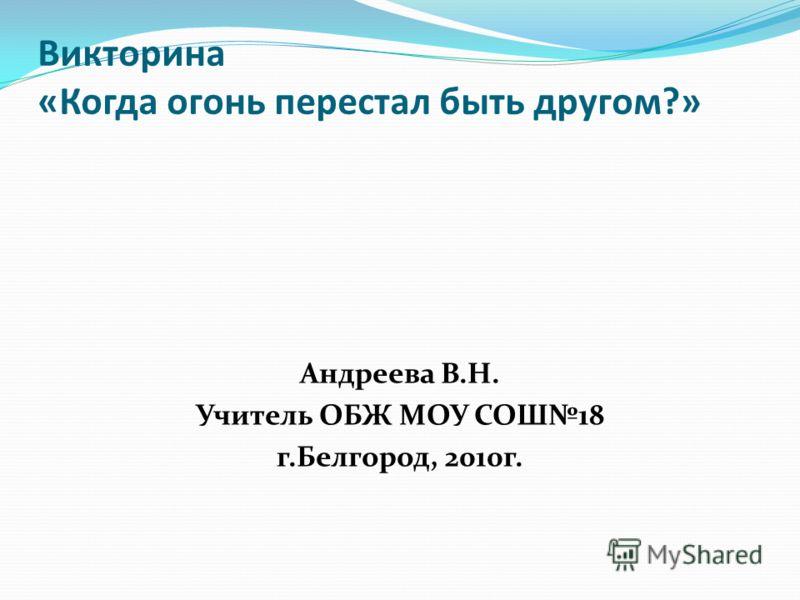 Викторина «Когда огонь перестал быть другом?» Андреева В.Н. Учитель ОБЖ МОУ СОШ18 г.Белгород, 2010г.