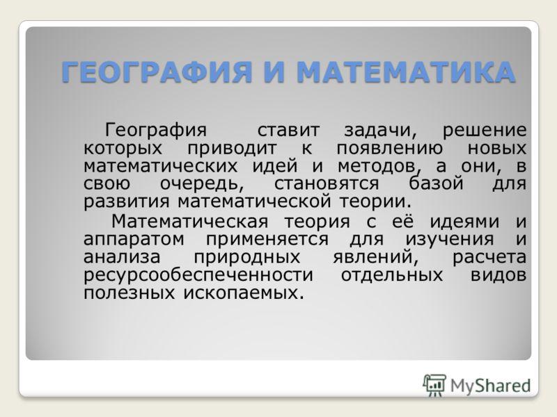 ГЕОГРАФИЯ И МАТЕМАТИКА География ставит задачи, решение которых приводит к появлению новых математических идей и методов, а они, в свою очередь, становятся базой для развития математической теории. Математическая теория с её идеями и аппаратом примен