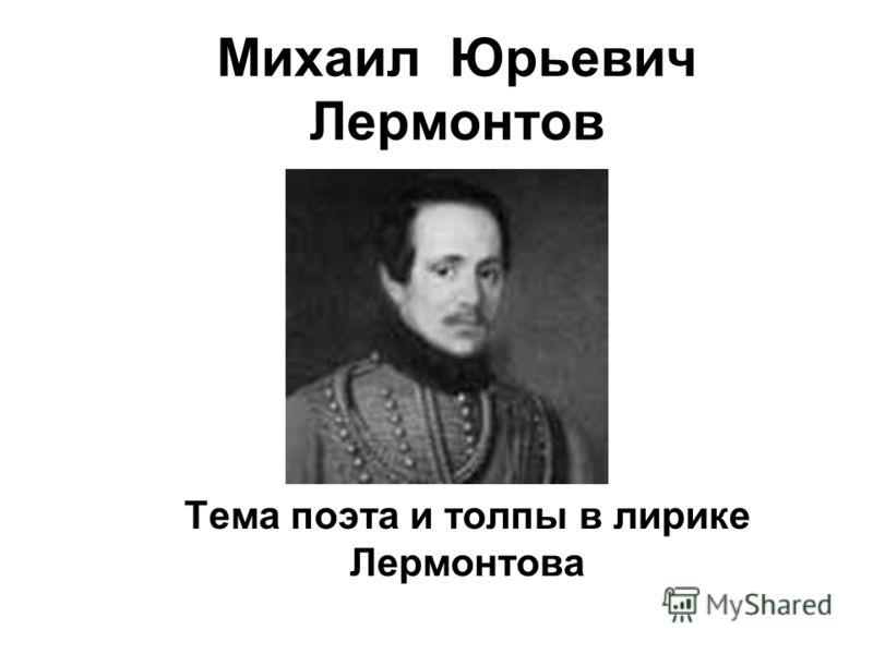 Михаил Юрьевич Лермонтов Тема поэта и толпы в лирике Лермонтова