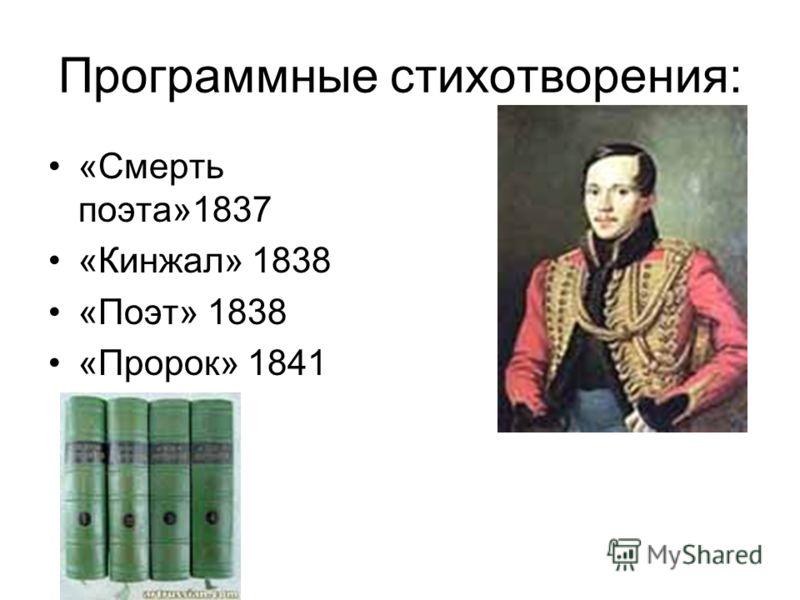 Программные стихотворения: «Смерть поэта»1837 «Кинжал» 1838 «Поэт» 1838 «Пророк» 1841