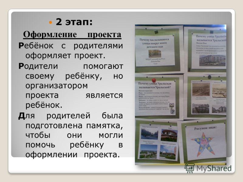 2 этап: Оформление проекта Ребёнок с родителями оформляет проект. Родители помогают своему ребёнку, но организатором проекта является ребёнок. Для родителей была подготовлена памятка, чтобы они могли помочь ребёнку в оформлении проекта.