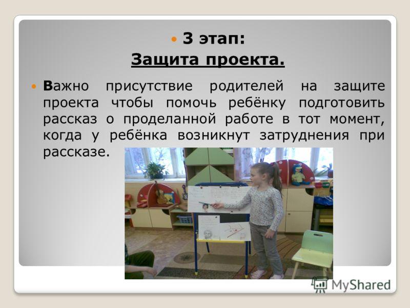 3 этап: Защита проекта. Важно присутствие родителей на защите проекта чтобы помочь ребёнку подготовить рассказ о проделанной работе в тот момент, когда у ребёнка возникнут затруднения при рассказе.