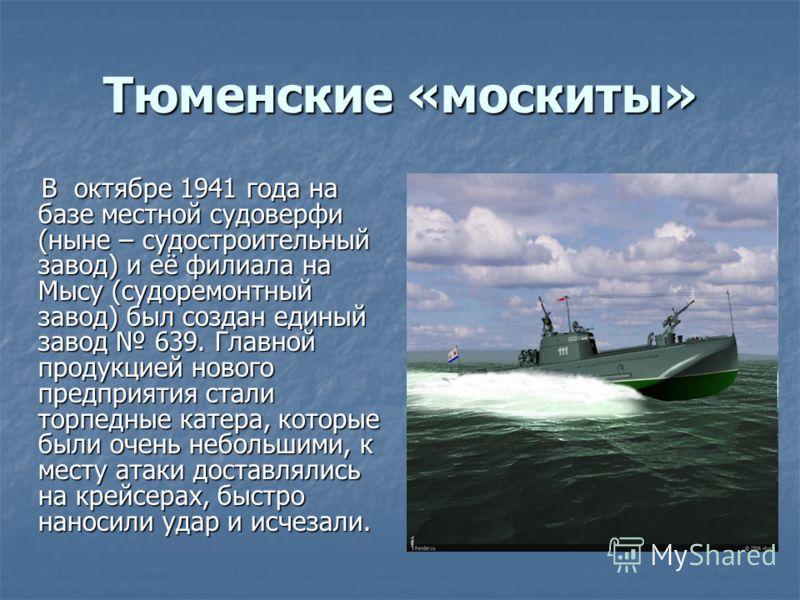 Тюменские «москиты» В октябре 1941 года на базе местной судоверфи (ныне – судостроительный завод) и её филиала на Мысу (судоремонтный завод) был создан единый завод 639. Главной продукцией нового предприятия стали торпедные катера, которые были очень