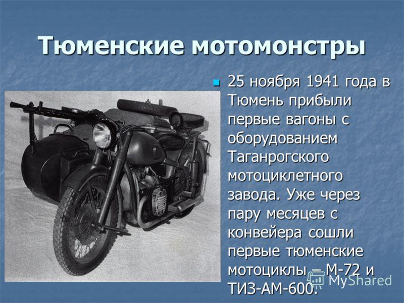 Тюменские мотомонстры 25 ноября 1941 года в Тюмень прибыли первые вагоны с оборудованием Таганрогского мотоциклетного завода. Уже через пару месяцев с конвейера сошли первые тюменские мотоциклы – М-72 и ТИЗ-АМ-600. 25 ноября 1941 года в Тюмень прибыл