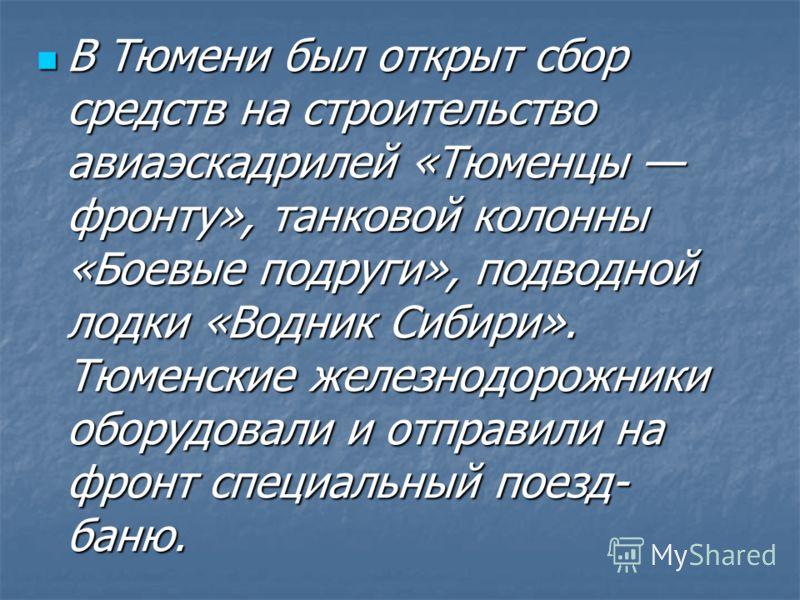 В Тюмени был открыт сбор средств на строительство авиаэскадрилей «Тюменцы фронту», танковой колонны «Боевые подруги», подводной лодки «Водник Сибири». Тюменские железнодорожники оборудовали и отправили на фронт специальный поезд- баню. В Тюмени был о