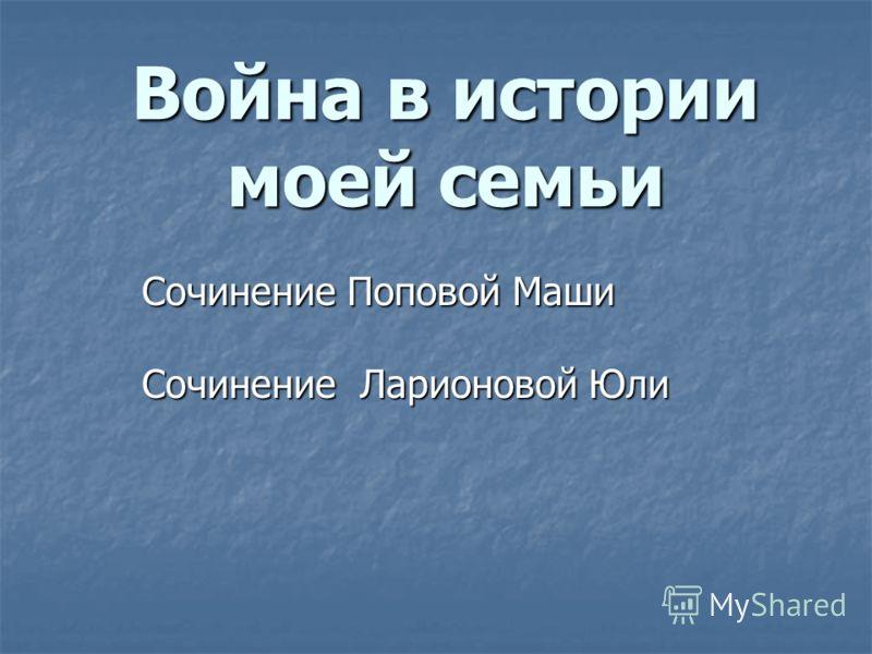 Война в истории моей семьи Сочинение Поповой Маши Сочинение Поповой Маши Сочинение Ларионовой Юли Сочинение Ларионовой Юли