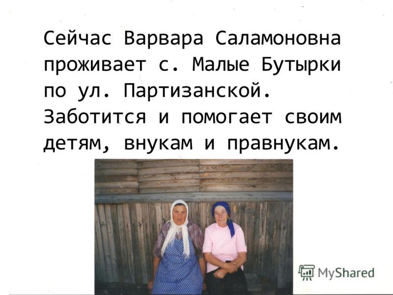 Сейчас Варвара Саламоновна проживает с. Малые Бутырки по ул. Партизанской. Заботится и помогает своим детям, внукам и правнукам.