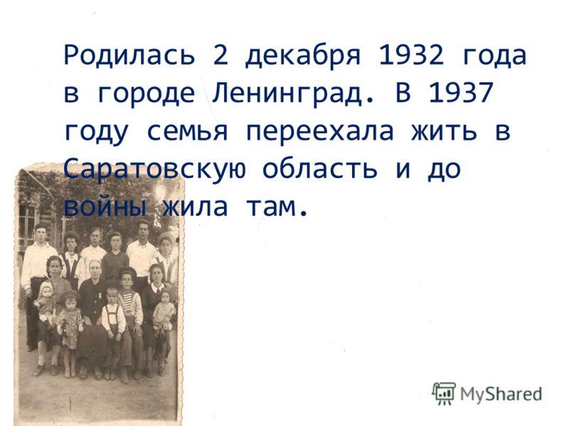 Родилась 2 декабря 1932 года в городе Ленинград. В 1937 году семья переехала жить в Саратовскую область и до войны жила там.