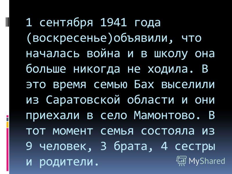 1 сентября 1941 года (воскресенье)объявили, что началась война и в школу она больше никогда не ходила. В это время семью Бах выселили из Саратовской области и они приехали в село Мамонтово. В тот момент семья состояла из 9 человек, 3 брата, 4 сестры
