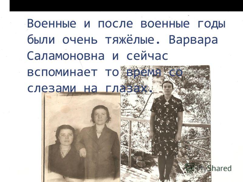Военные и после военные годы были очень тяжёлые. Варвара Саламоновна и сейчас вспоминает то время со слезами на глазах.