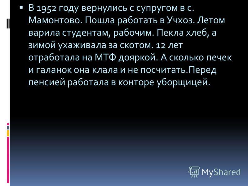 В 1952 году вернулись с супругом в с. Мамонтово. Пошла работать в Учхоз. Летом варила студентам, рабочим. Пекла хлеб, а зимой ухаживала за скотом. 12 лет отработала на МТФ дояркой. А сколько печек и галанок она клала и не посчитать.Перед пенсией рабо