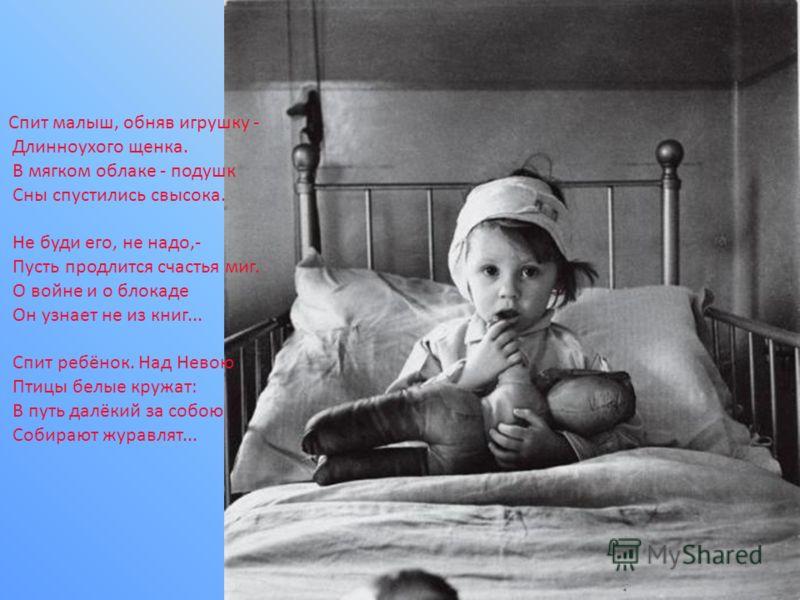 Спит малыш, обняв игрушку - Длинноухого щенка. В мягком облаке - подушк Сны спустились свысока. Не буди его, не надо,- Пусть продлится счастья миг. О войне и о блокаде Он узнает не из книг... Спит ребёнок. Над Невою Птицы белые кружат: В путь далёкий