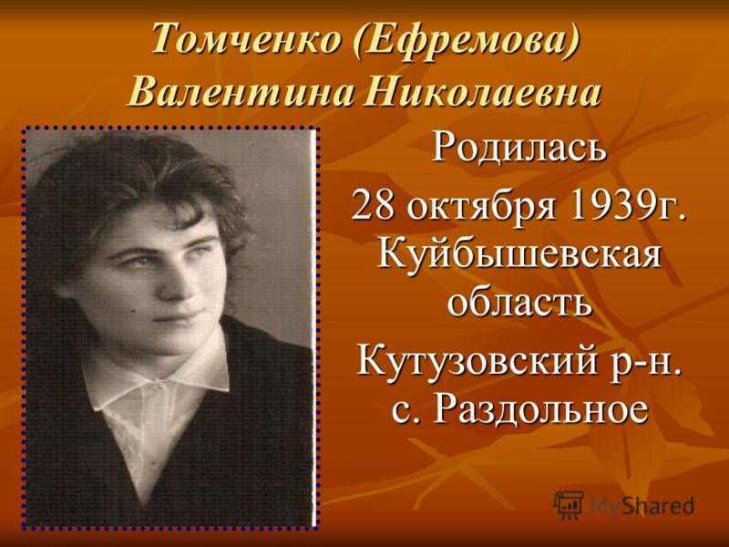 Томченко (Ефремова) Валентина Николаевна Родилась 28 октября 1939г. Куйбышевская область Кутузовский р-н. с. Раздольное