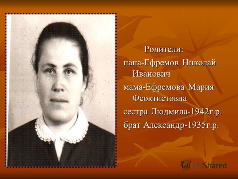 Родители: папа-Ефремов Николай Иванович мама-Ефремова Мария Феоктистовна сестра Людмила-1942г.р. брат Александр-1935г.р.