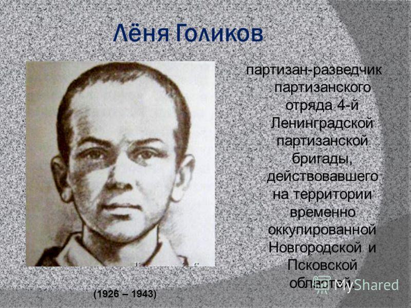 Лёня Голиков партизан-разведчик партизанского отряда 4-й Ленинградской партизанской бригады, действовавшего на территории временно оккупированной Новгородской и Псковской областей. (1926 – 1943)