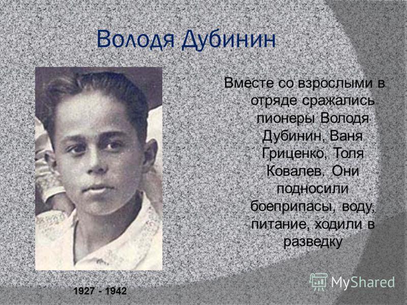 Володя Дубинин Вместе со взрослыми в отряде сражались пионеры Володя Дубинин, Ваня Гриценко, Толя Ковалев. Они подносили боеприпасы, воду, питание, ходили в разведку 1927 - 1942