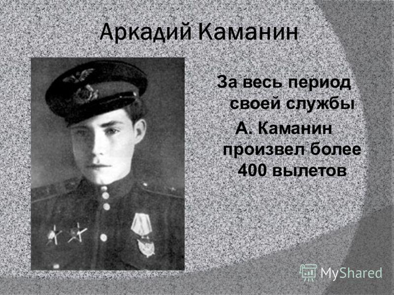 Аркадий Каманин За весь период своей службы А. Каманин произвел более 400 вылетов