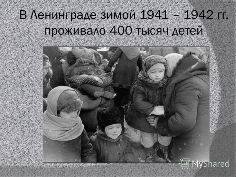 В Ленинграде зимой 1941 – 1942 гг. проживало 400 тысяч детей