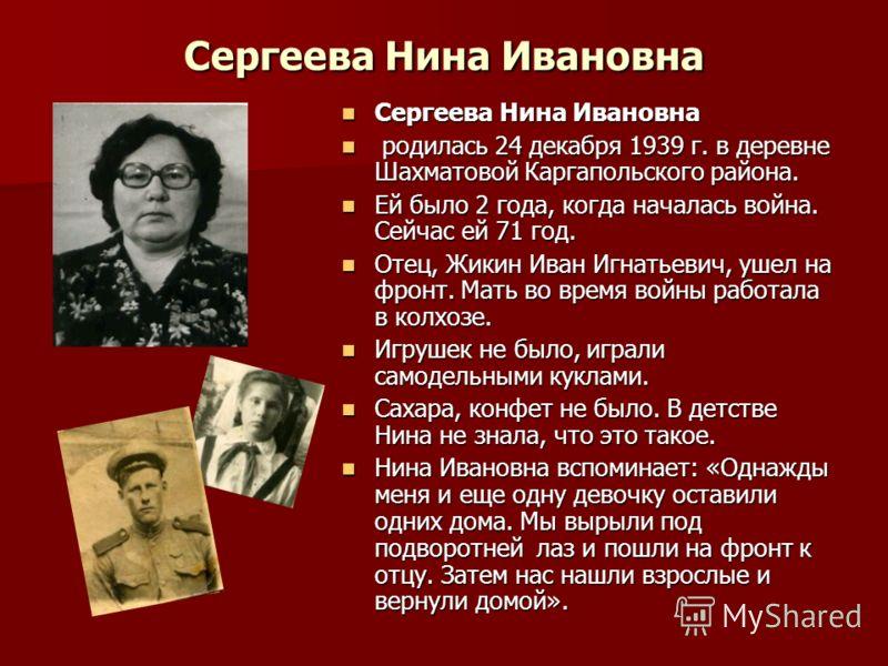 Сергеева Нина Ивановна Сергеева Нина Ивановна Сергеева Нина Ивановна родилась 24 декабря 1939 г. в деревне Шахматовой Каргапольского района. родилась 24 декабря 1939 г. в деревне Шахматовой Каргапольского района. Ей было 2 года, когда началась война.