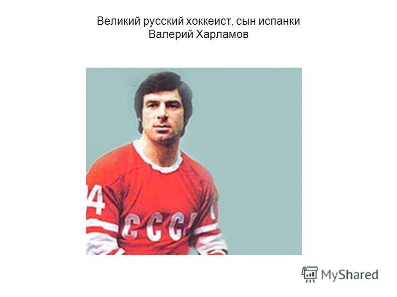 Великий русский хоккеист, сын испанки Валерий Харламов