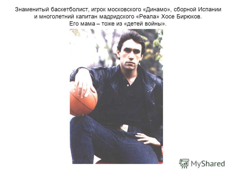 Знаменитый баскетболист, игрок московского «Динамо», сборной Испании и многолетний капитан мадридского «Реала» Хосе Бирюков. Его мама – тоже из «детей войны».