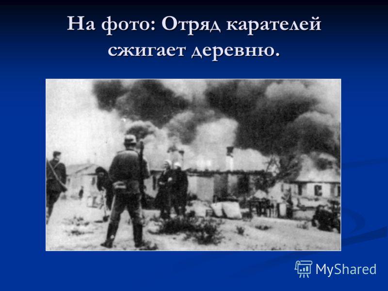 На фото: Отряд карателей сжигает деревню.