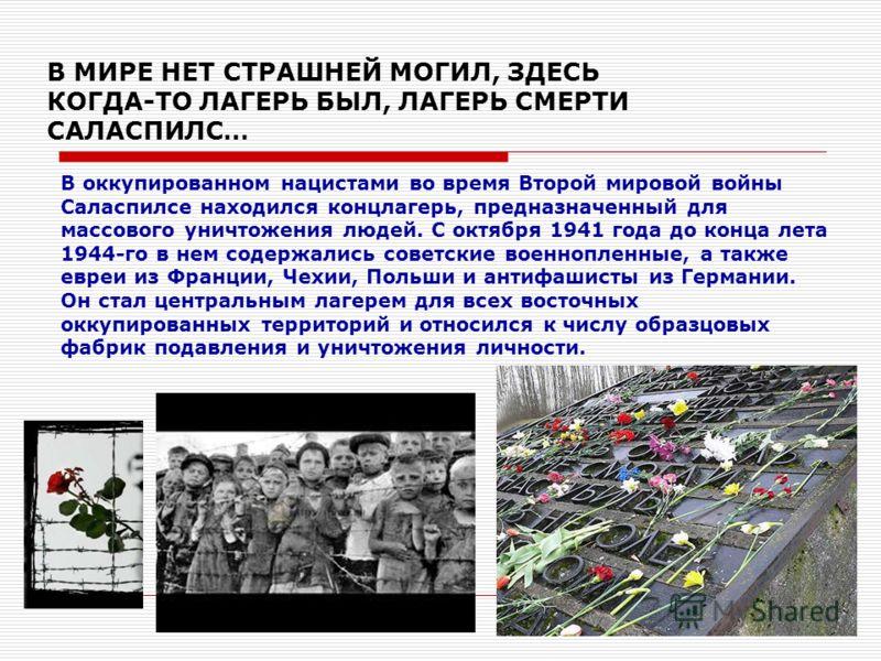 В МИРЕ НЕТ СТРАШНЕЙ МОГИЛ, ЗДЕСЬ КОГДА-ТО ЛАГЕРЬ БЫЛ, ЛАГЕРЬ СМЕРТИ САЛАСПИЛС… В оккупированном нацистами во время Второй мировой войны Саласпилсе находился концлагерь, предназначенный для массового уничтожения людей. С октября 1941 года до конца лет