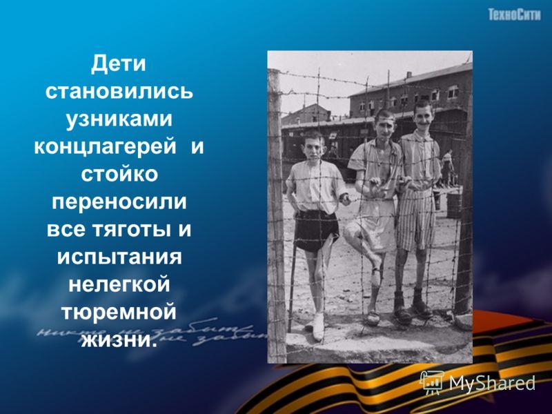 Дети становились узниками концлагерей и стойко переносили все тяготы и испытания нелегкой тюремной жизни.