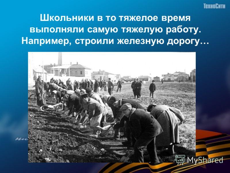 Школьники в то тяжелое время выполняли самую тяжелую работу. Например, строили железную дорогу…