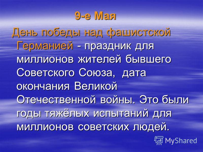 9-е Мая 9-е Мая День победы над фашистской Германией - праздник для миллионов жителей бывшего Советского Союза, дата окончания Великой Отечественной войны. Это были годы тяжёлых испытаний для миллионов советских людей. День победы над фашистской Герм