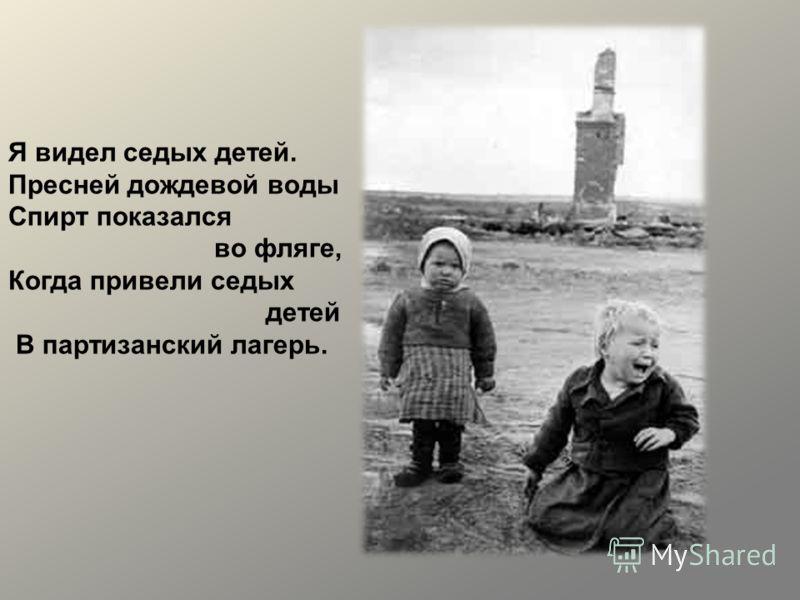 Я видел седых детей. Пресней дождевой воды Спирт показался во фляге, Когда привели седых детей В партизанский лагерь.
