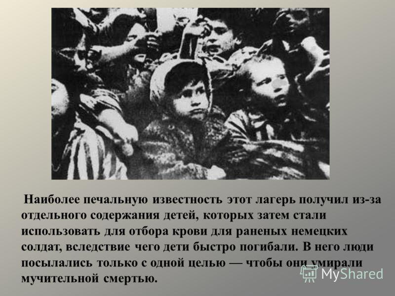 Наиболее печальную известность этот лагерь получил из-за отдельного содержания детей, которых затем стали использовать для отбора крови для раненых немецких солдат, вследствие чего дети быстро погибали. В него люди посылались только с одной целью что