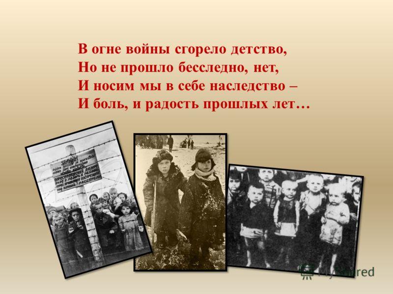 В огне войны сгорело детство, Но не прошло бесследно, нет, И носим мы в себе наследство – И боль, и радость прошлых лет…