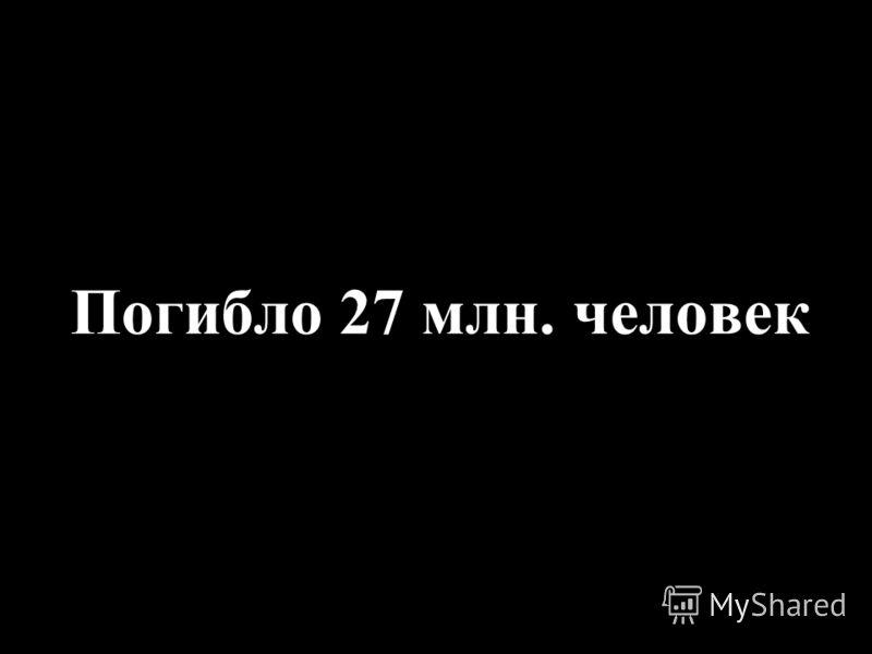 Погибло 27 млн. человек