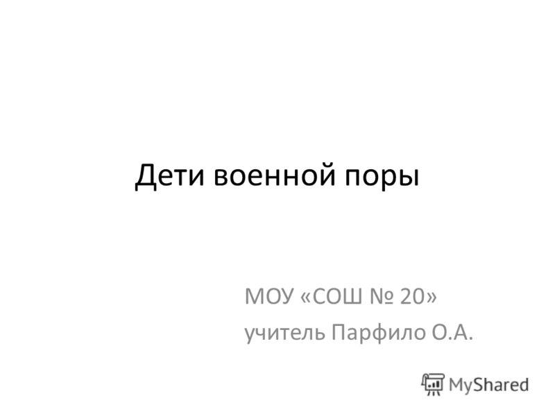 Дети военной поры МОУ «СОШ 20» учитель Парфило О.А.