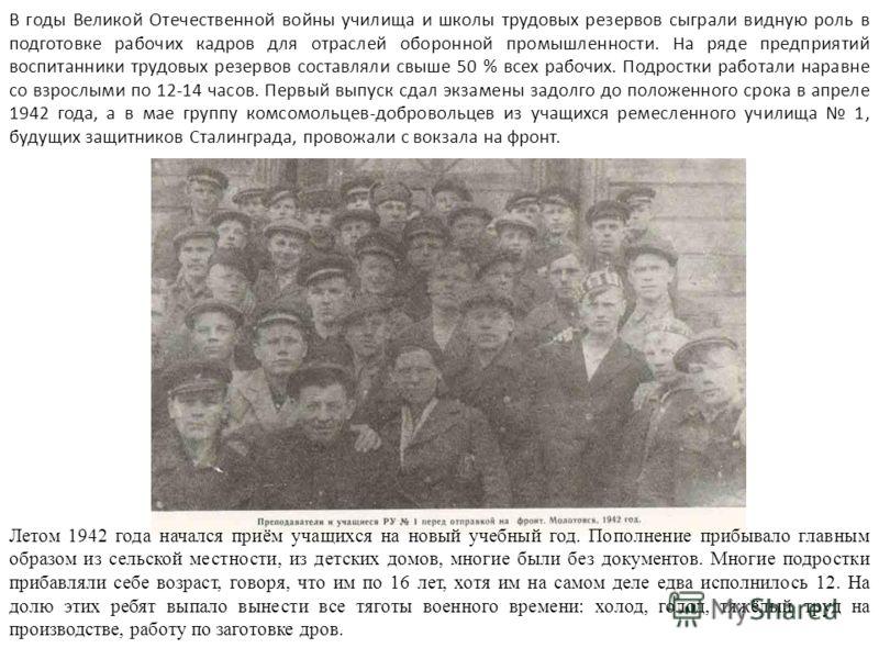 В годы Великой Отечественной войны училища и школы трудовых резервов сыграли видную роль в подготовке рабочих кадров для отраслей оборонной промышленности. На ряде предприятий воспитанники трудовых резервов составляли свыше 50 % всех рабочих. Подрост