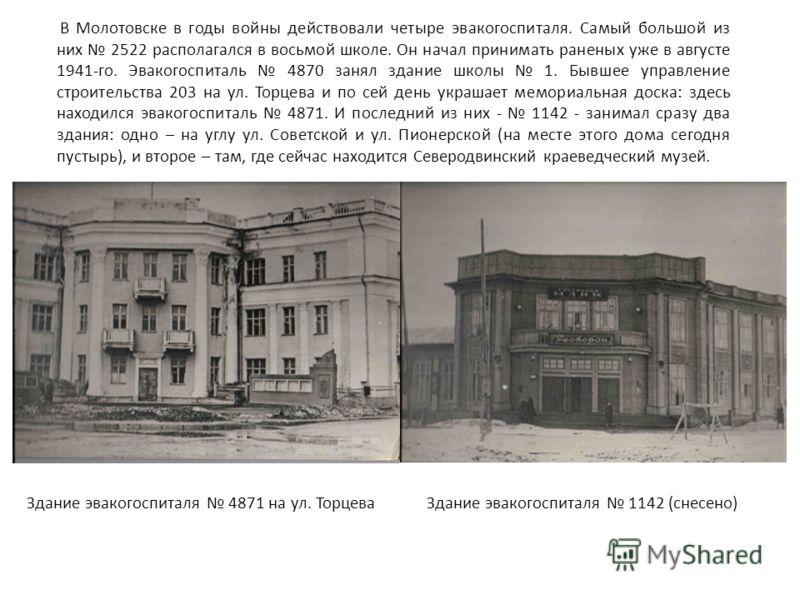 В Молотовске в годы войны действовали четыре эвакогоспиталя. Самый большой из них 2522 располагался в восьмой школе. Он начал принимать раненых уже в августе 1941-го. Эвакогоспиталь 4870 занял здание школы 1. Бывшее управление строительства 203 на ул