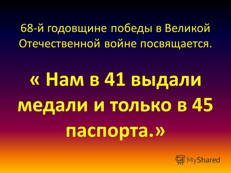 68-й годовщине победы в Великой Отечественной войне посвящается. « Нам в 41 выдали медали и только в 45 паспорта.»