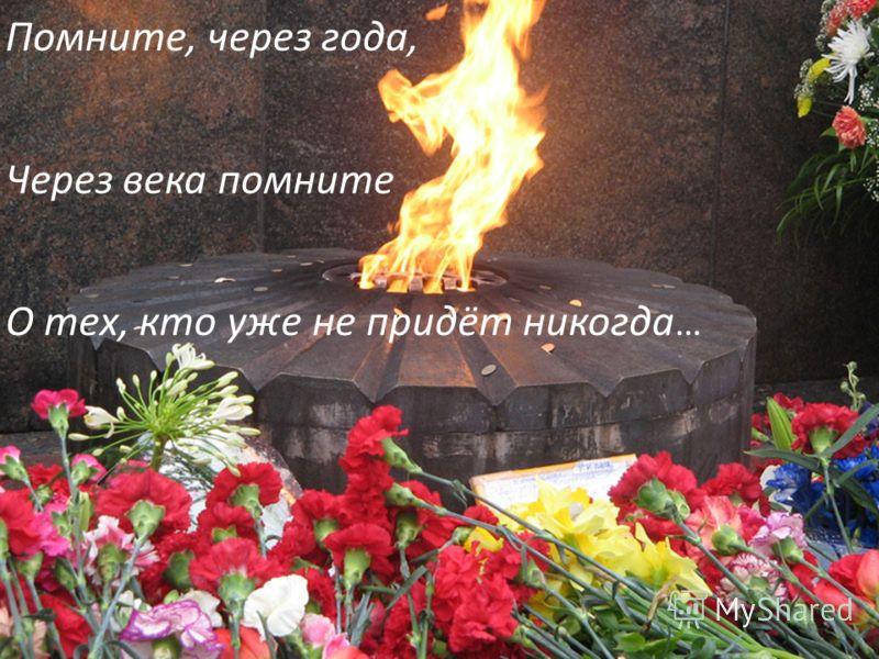 Помните, через года, Через века помните О тех, кто уже не придёт никогда …