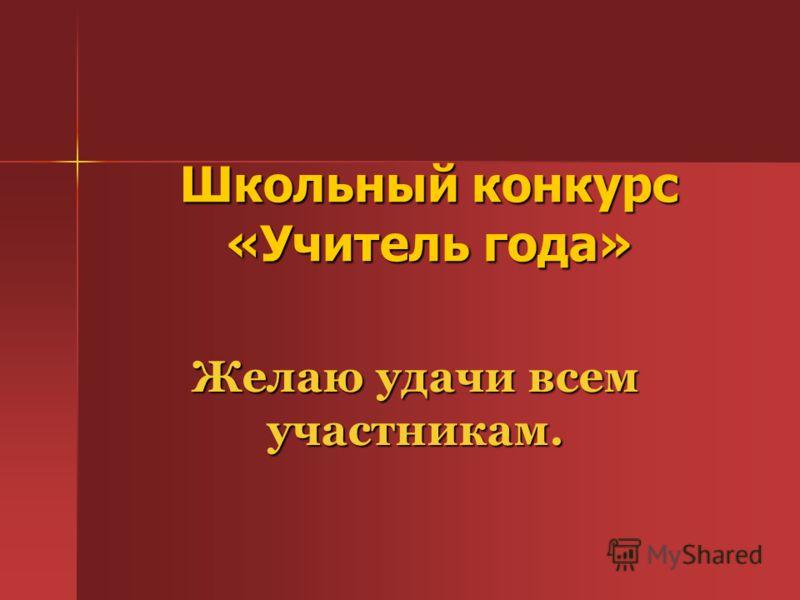 Школьный конкурс «Учитель года» Желаю удачи всем участникам.