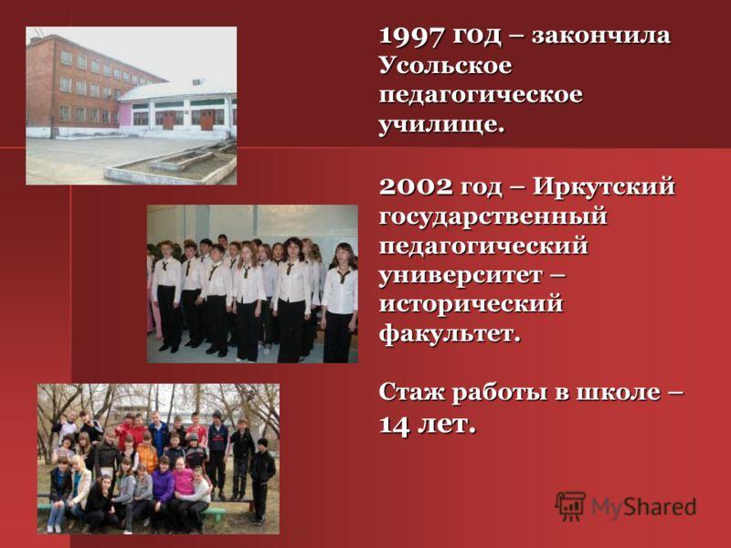 1997 год – закончила Усольское педагогическое училище. 2002 год – Иркутский государственный педагогический университет – исторический факультет. Cтаж работы в школе – 14 лет.