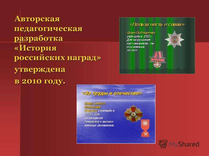 Авторская педагогическая разработка «История российских наград» Авторская педагогическая разработка «История российских наград» утверждена утверждена в 2010 году. в 2010 году.